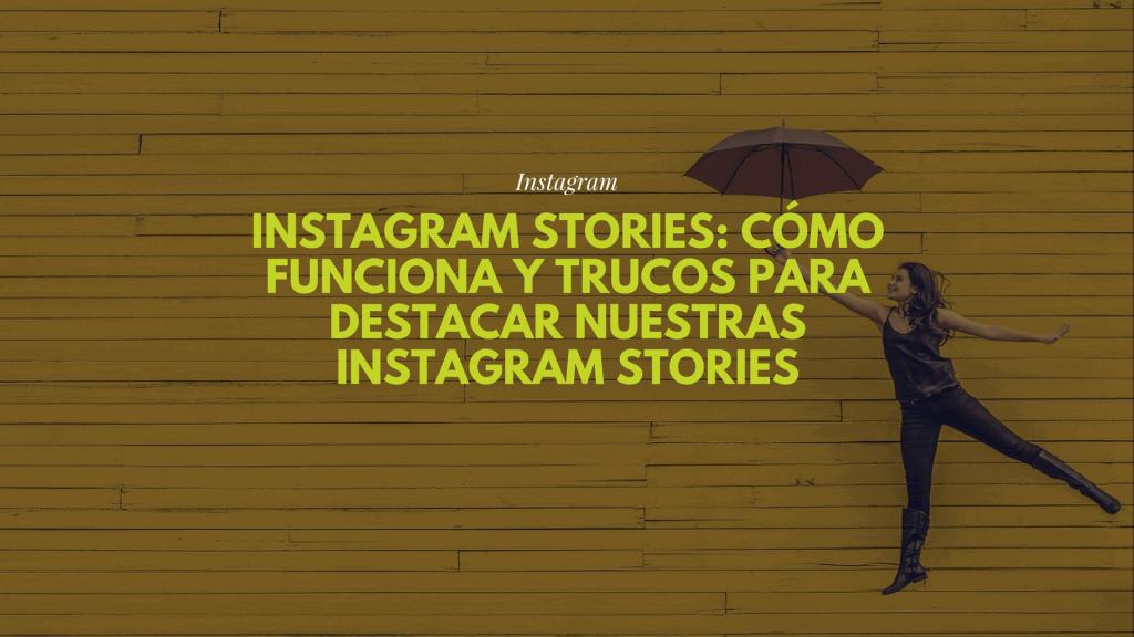Instagram Stories: cómo funciona y trucos para destacar nuestras Instagram Stories