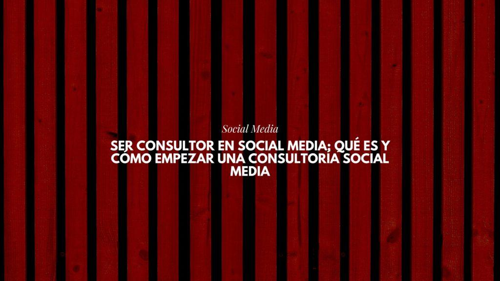 Ser Consultor en Social Media: qué es y cómo empezar una Consultoría Social Media