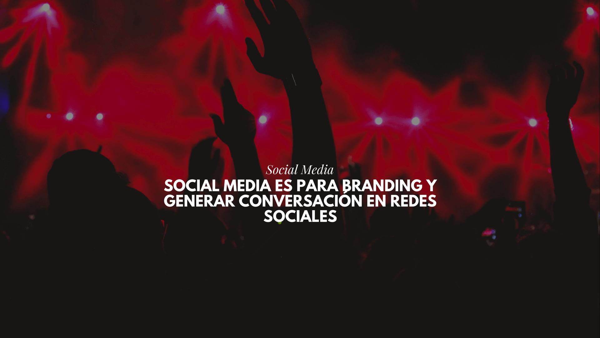 Social Media es para Branding y generar conversación en Redes Sociales