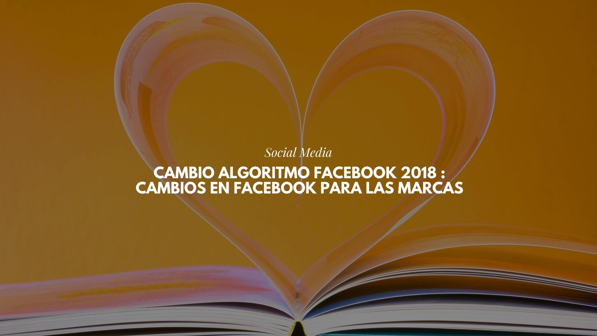 Cambio algoritmo Facebook 2018 : cambios en Facebook para las marcas