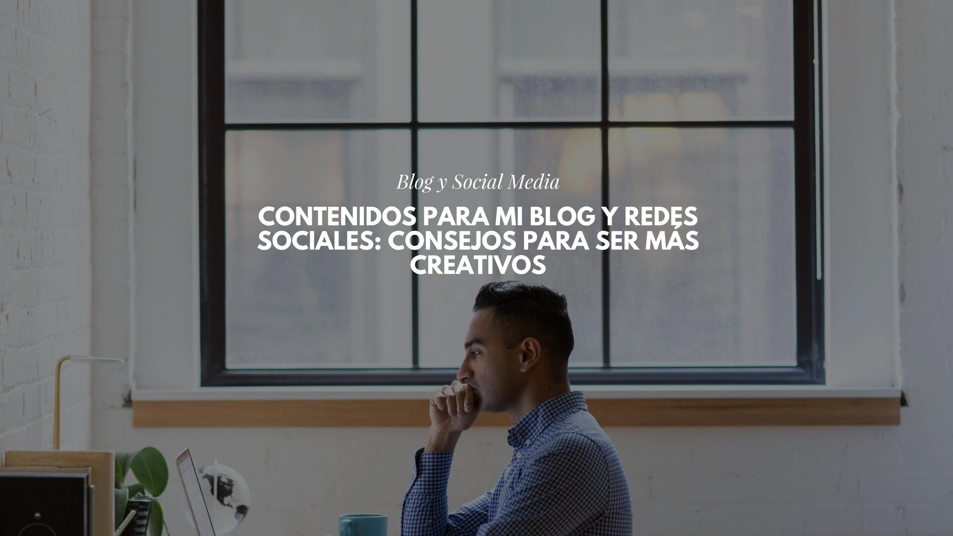 Contenidos para mi blog y redes sociales: consejos para ser más creativos