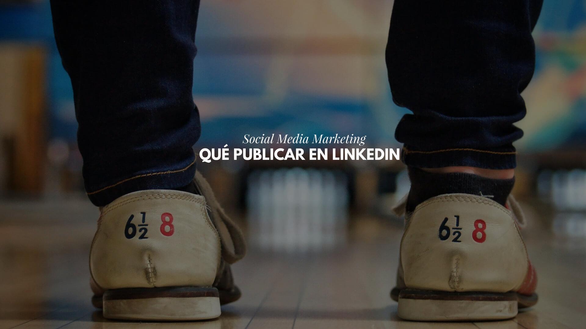 Qué publicar en LinkedIn para profesionales Social Media