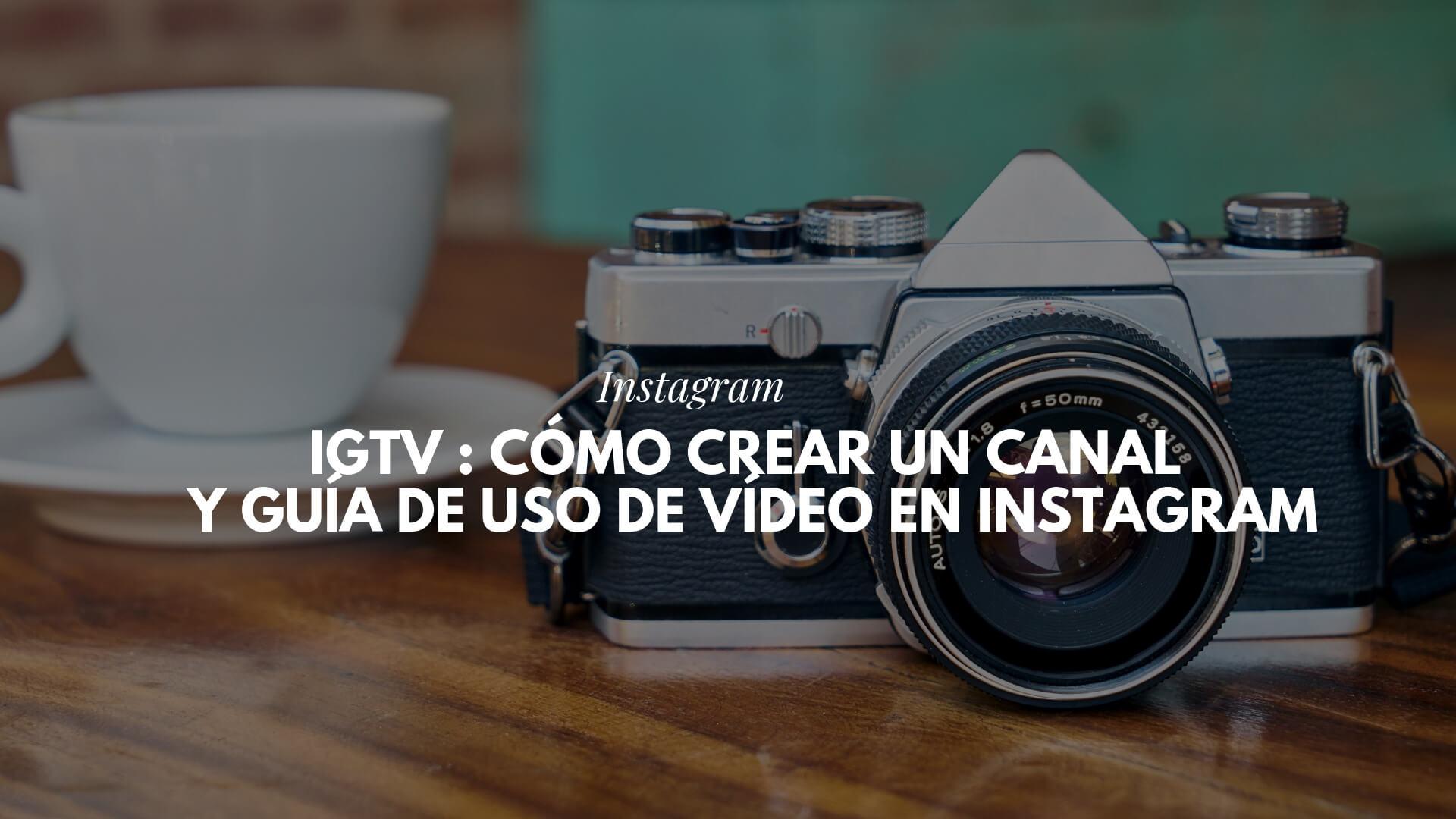 IGTV : cómo crear un canal y guía de uso de vídeo en Instagram