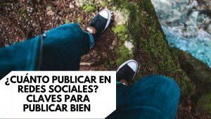 ¿Cuánto publicar en redes sociales? Claves para publicar bien en social media