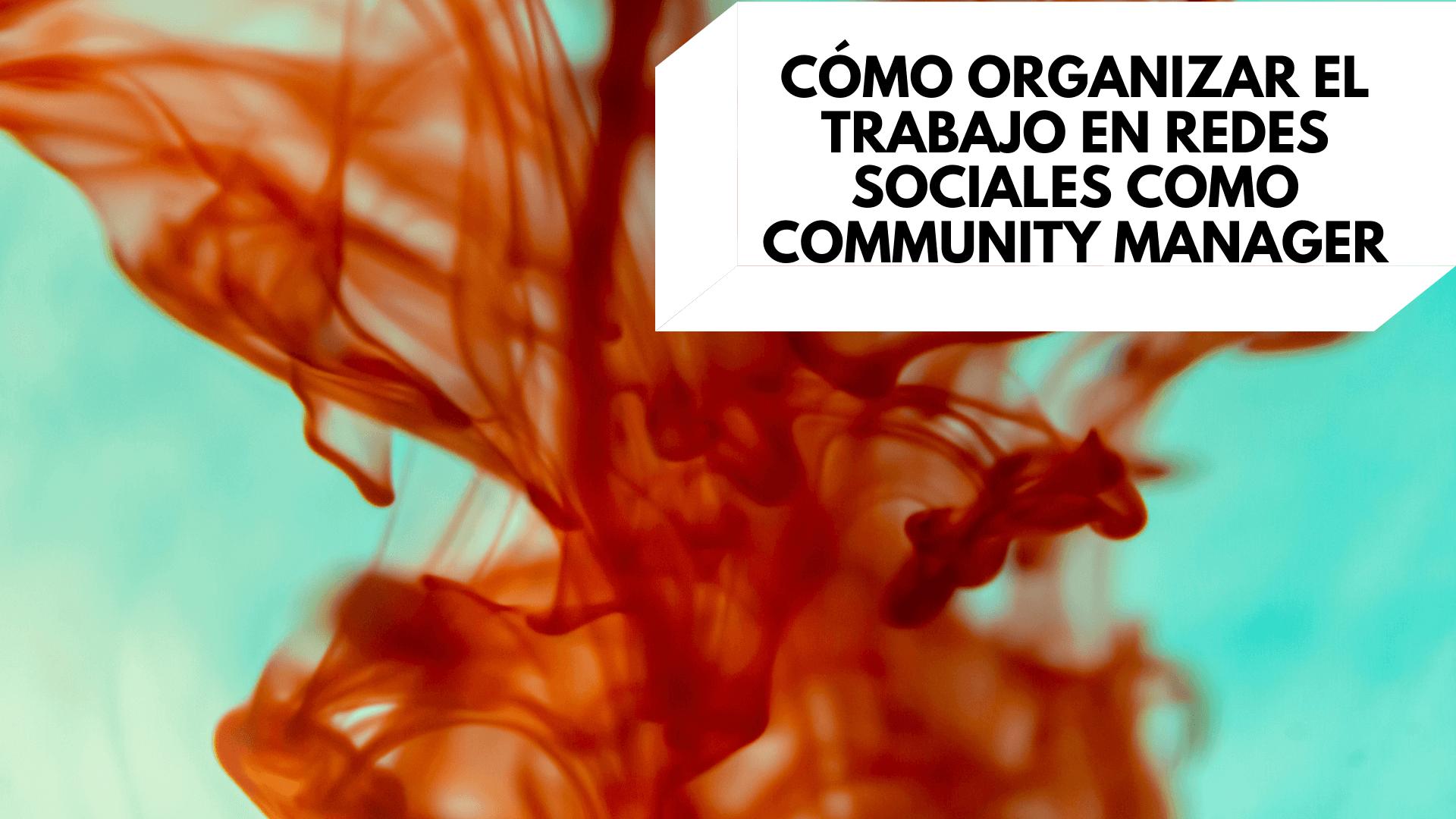 Cómo organizar el trabajo en redes sociales como community manager