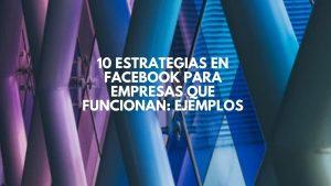 10 estrategias en Facebook para empresas que funcionan: ejemplos