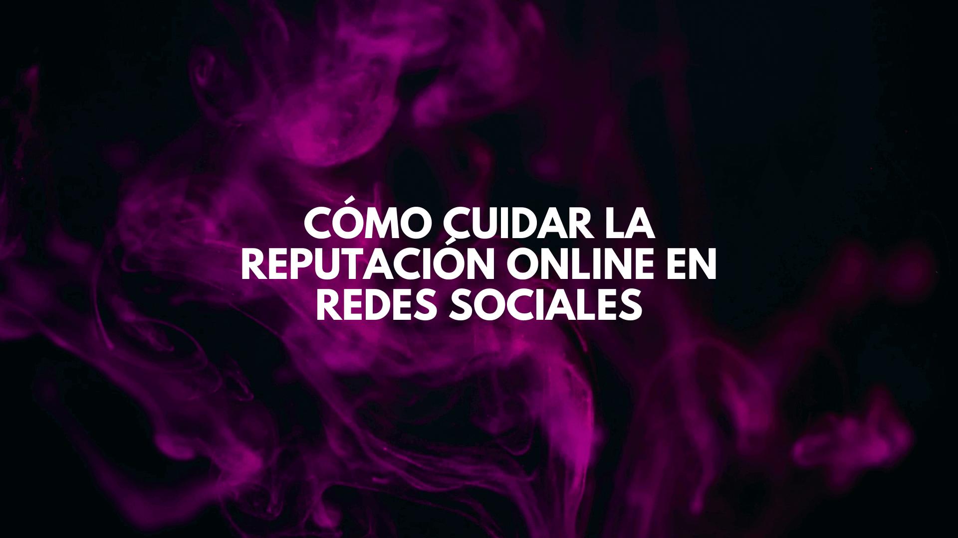 Cómo cuidar la Reputación Online en Redes Sociales
